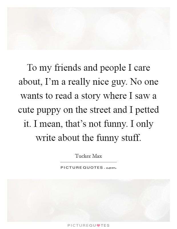To my friends and people I care about, I'm a really nice guy. No one wants to read a story where I saw a cute puppy on the street and I petted it. I mean, that's not funny. I only write about the funny stuff Picture Quote #1