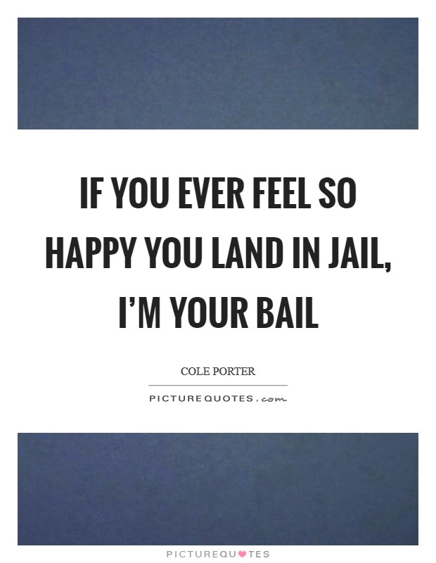 If you ever feel so happy you land in jail, I'm your bail Picture Quote #1