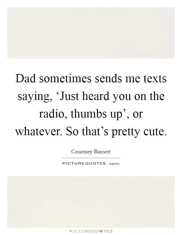 Dad sometimes sends me texts saying, 'Just heard you on the radio, thumbs up', or whatever. So that's pretty cute Picture Quote #1