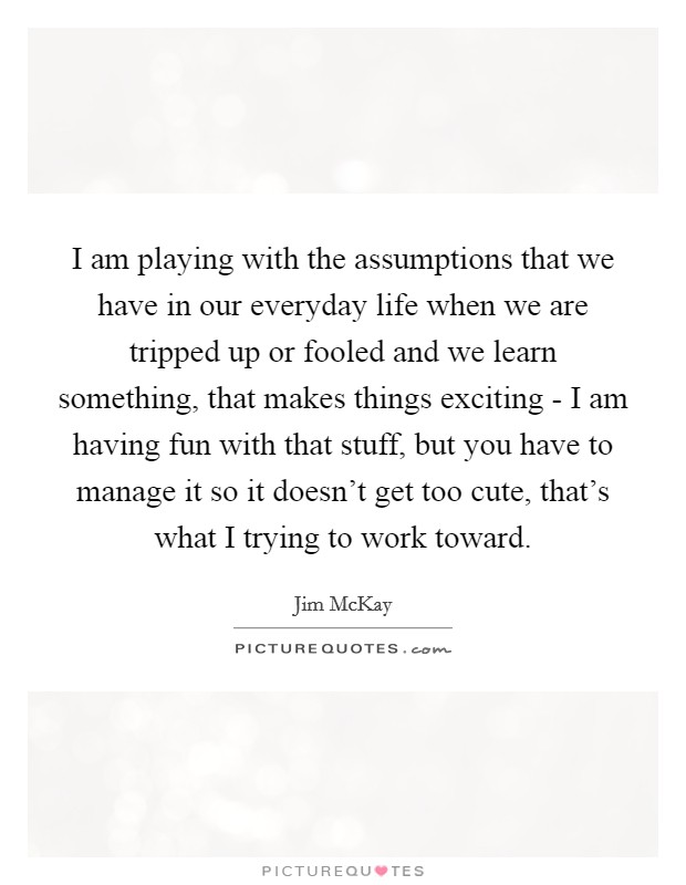 I am playing with the assumptions that we have in our everyday life when we are tripped up or fooled and we learn something, that makes things exciting - I am having fun with that stuff, but you have to manage it so it doesn't get too cute, that's what I trying to work toward Picture Quote #1
