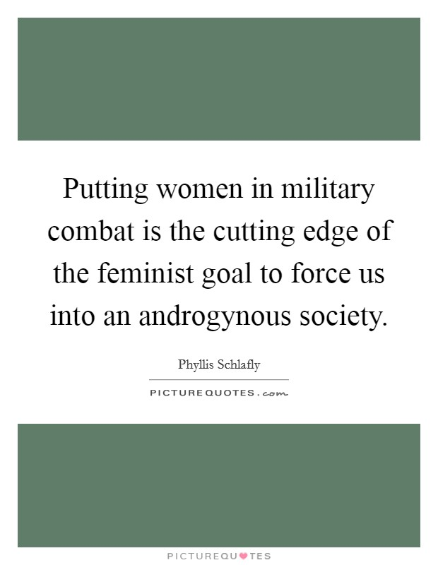 Putting women in military combat is the cutting edge of the feminist goal to force us into an androgynous society Picture Quote #1