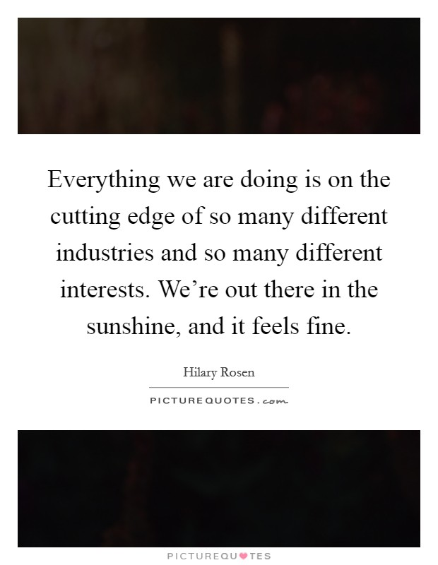 Everything we are doing is on the cutting edge of so many different industries and so many different interests. We're out there in the sunshine, and it feels fine Picture Quote #1