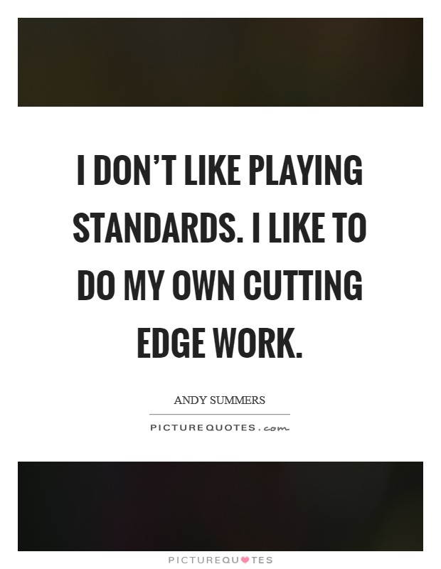 I don't like playing standards. I like to do my own cutting edge work Picture Quote #1