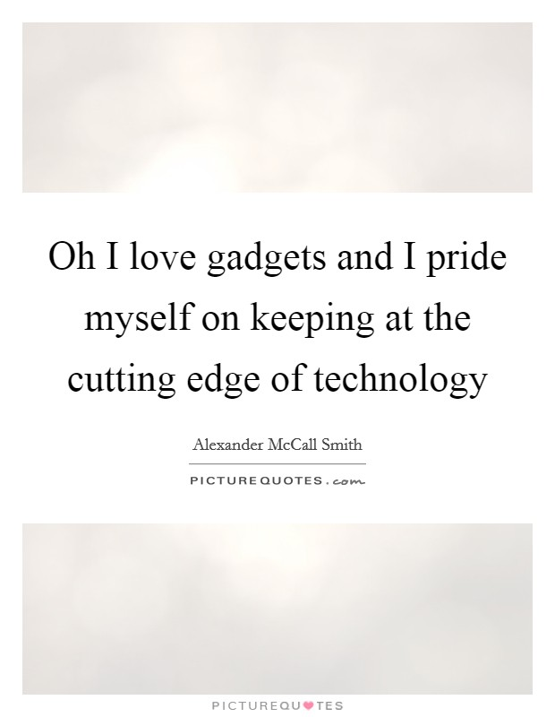 Oh I love gadgets and I pride myself on keeping at the cutting edge of technology Picture Quote #1