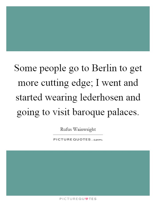Some people go to Berlin to get more cutting edge; I went and started wearing lederhosen and going to visit baroque palaces Picture Quote #1