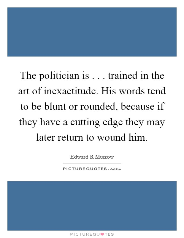 The politician is . . . trained in the art of inexactitude. His words tend to be blunt or rounded, because if they have a cutting edge they may later return to wound him Picture Quote #1