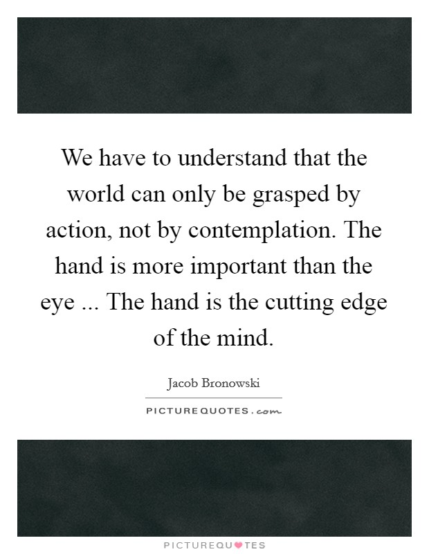 We have to understand that the world can only be grasped by action, not by contemplation. The hand is more important than the eye ... The hand is the cutting edge of the mind Picture Quote #1