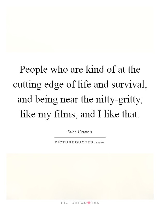 People who are kind of at the cutting edge of life and survival, and being near the nitty-gritty, like my films, and I like that. Picture Quote #1