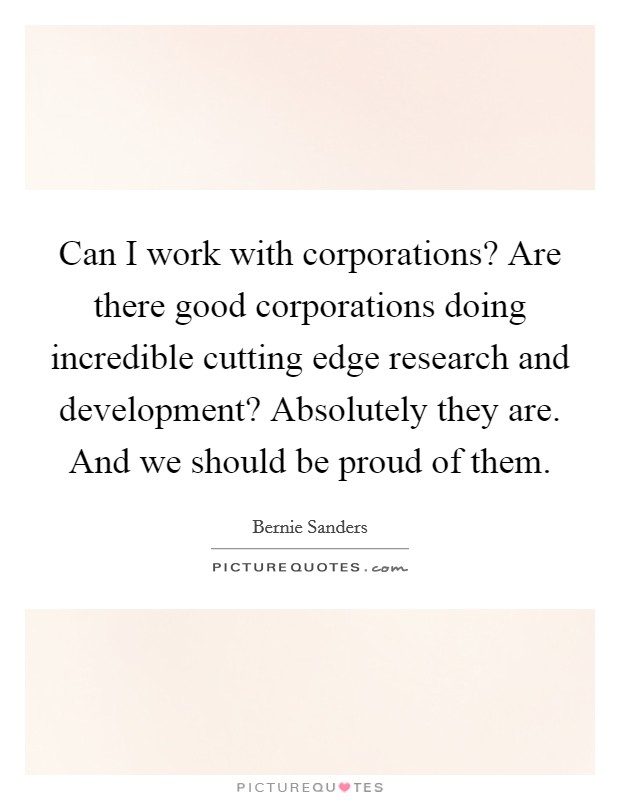 Can I work with corporations? Are there good corporations doing incredible cutting edge research and development? Absolutely they are. And we should be proud of them Picture Quote #1
