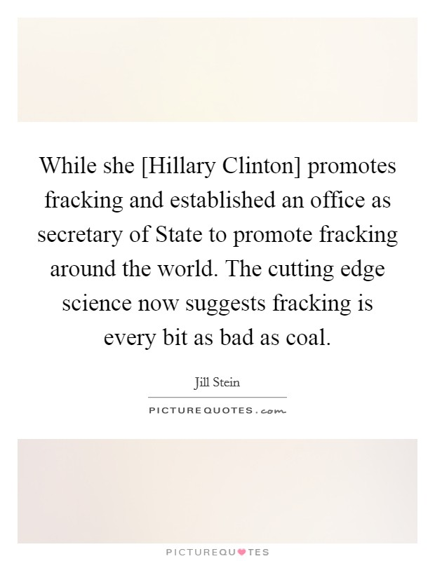 While she [Hillary Clinton] promotes fracking and established an office as secretary of State to promote fracking around the world. The cutting edge science now suggests fracking is every bit as bad as coal Picture Quote #1