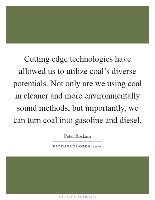 Cutting edge technologies have allowed us to utilize coal's diverse potentials. Not only are we using coal in cleaner and more environmentally sound methods, but importantly, we can turn coal into gasoline and diesel Picture Quote #1