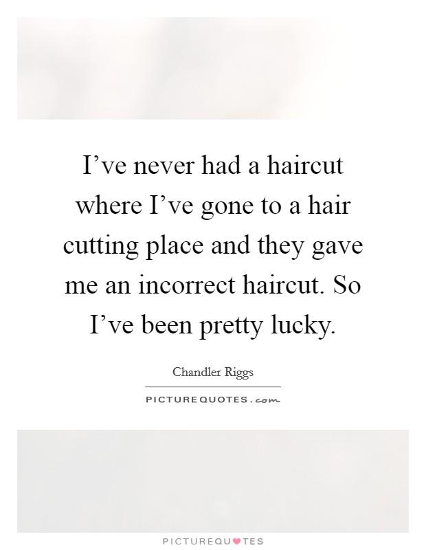 I\u0027ve never had a haircut where I\u0027ve gone to a hair cutting