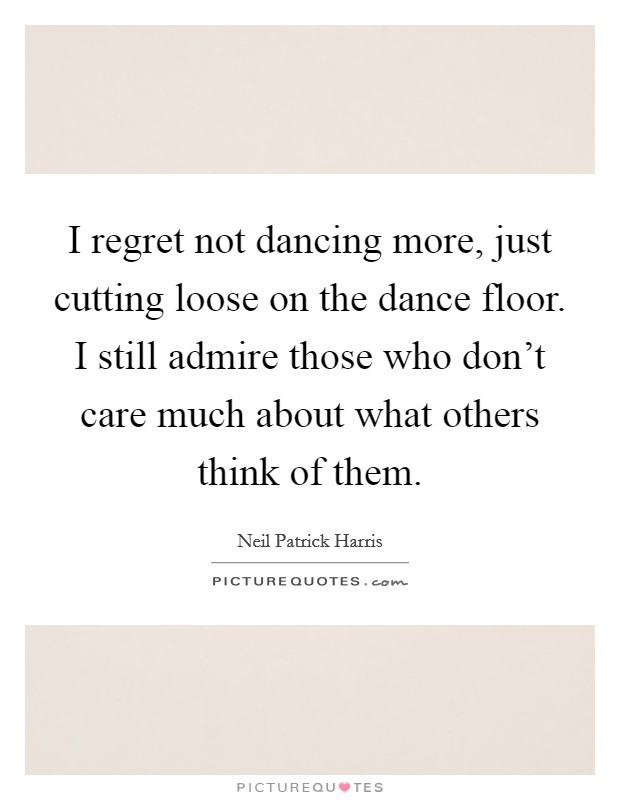 I regret not dancing more, just cutting loose on the dance floor. I still admire those who don't care much about what others think of them Picture Quote #1