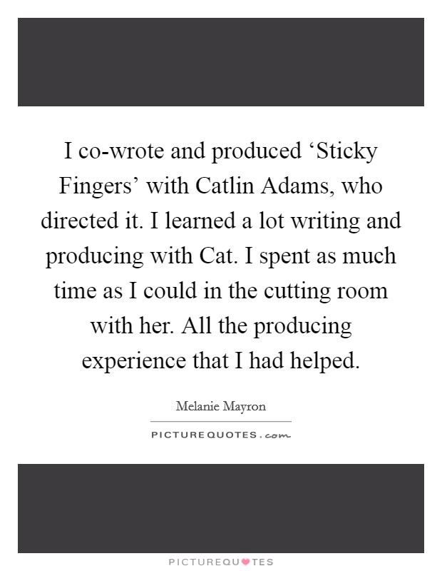 I co-wrote and produced 'Sticky Fingers' with Catlin Adams, who directed it. I learned a lot writing and producing with Cat. I spent as much time as I could in the cutting room with her. All the producing experience that I had helped Picture Quote #1
