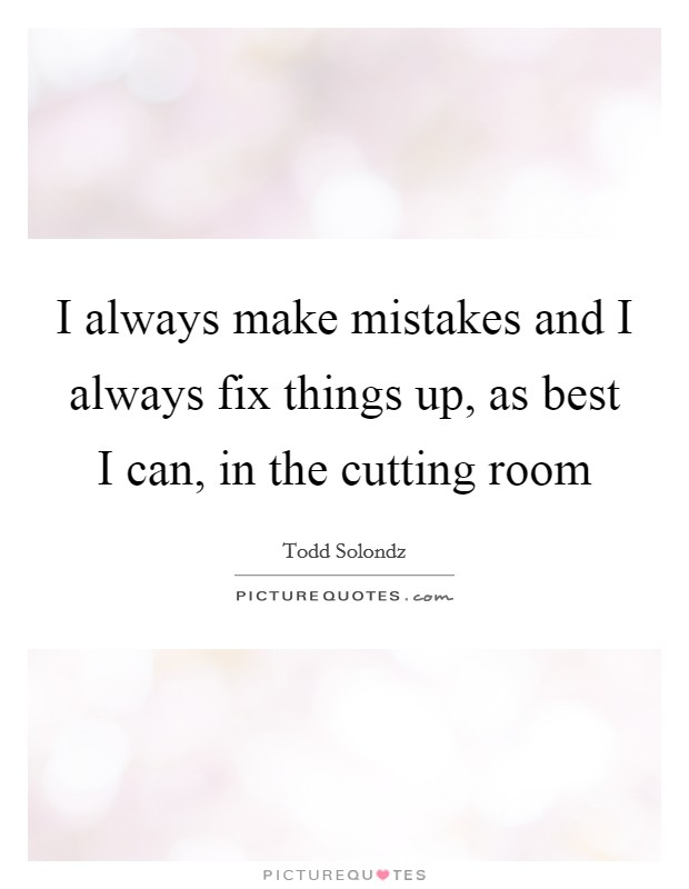 I always make mistakes and I always fix things up, as best I can, in the cutting room Picture Quote #1