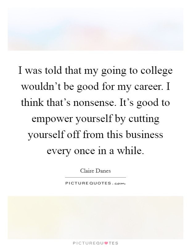 I was told that my going to college wouldn't be good for my career. I think that's nonsense. It's good to empower yourself by cutting yourself off from this business every once in a while Picture Quote #1