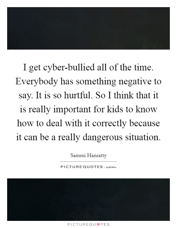 I get cyber-bullied all of the time. Everybody has something negative to say. It is so hurtful. So I think that it is really important for kids to know how to deal with it correctly because it can be a really dangerous situation Picture Quote #1