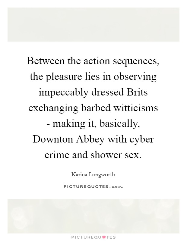 Between the action sequences, the pleasure lies in observing impeccably dressed Brits exchanging barbed witticisms - making it, basically, Downton Abbey with cyber crime and shower sex Picture Quote #1