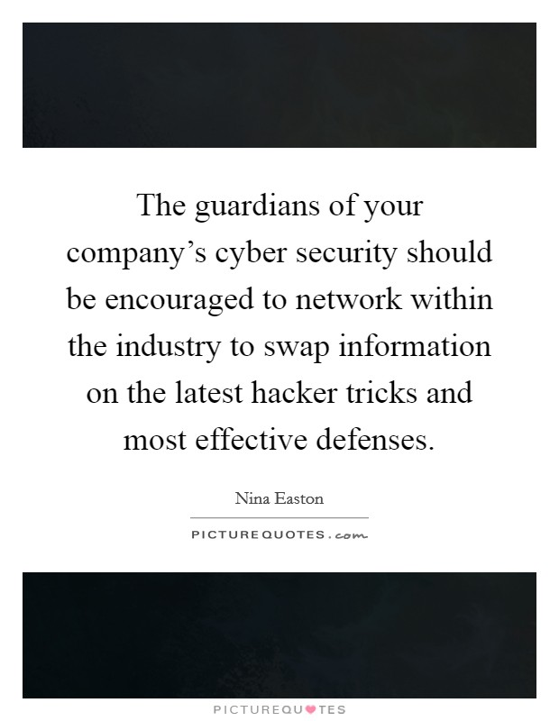 The guardians of your company's cyber security should be encouraged to network within the industry to swap information on the latest hacker tricks and most effective defenses Picture Quote #1