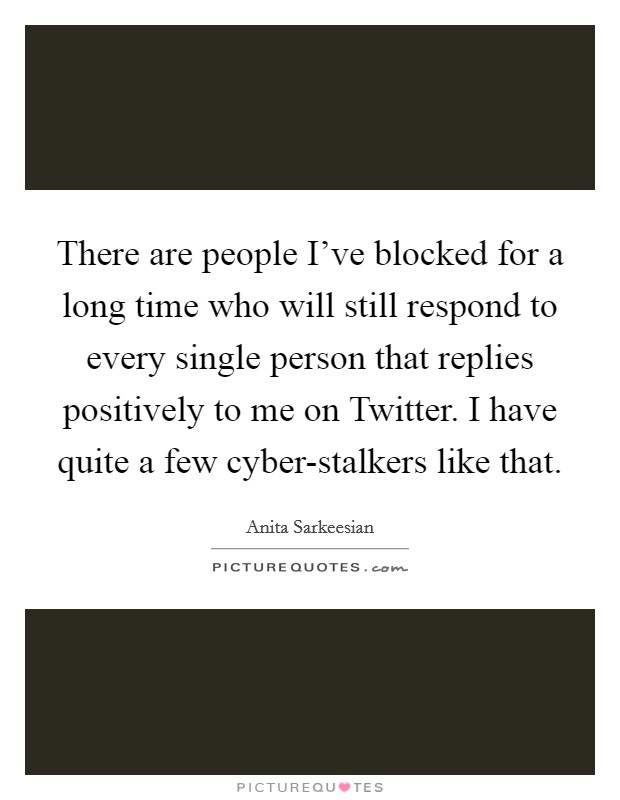 There are people I've blocked for a long time who will still respond to every single person that replies positively to me on Twitter. I have quite a few cyber-stalkers like that Picture Quote #1
