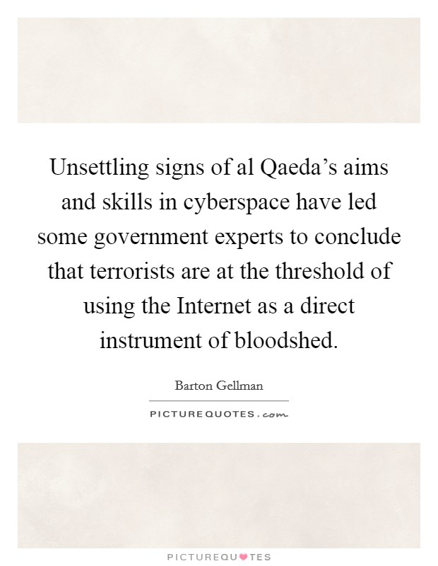 Unsettling signs of al Qaeda's aims and skills in cyberspace have led some government experts to conclude that terrorists are at the threshold of using the Internet as a direct instrument of bloodshed Picture Quote #1