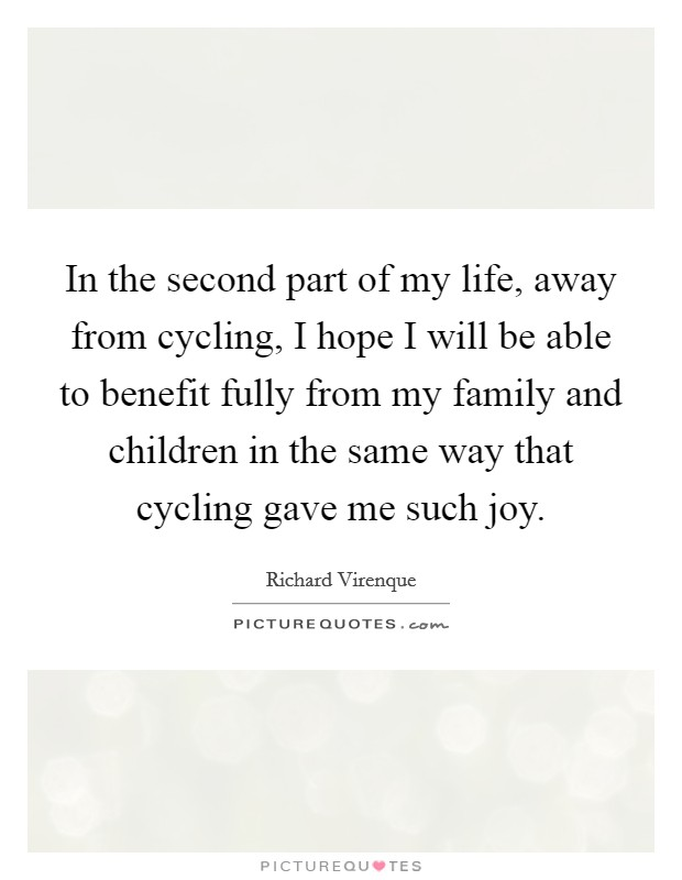 In the second part of my life, away from cycling, I hope I will be able to benefit fully from my family and children in the same way that cycling gave me such joy Picture Quote #1