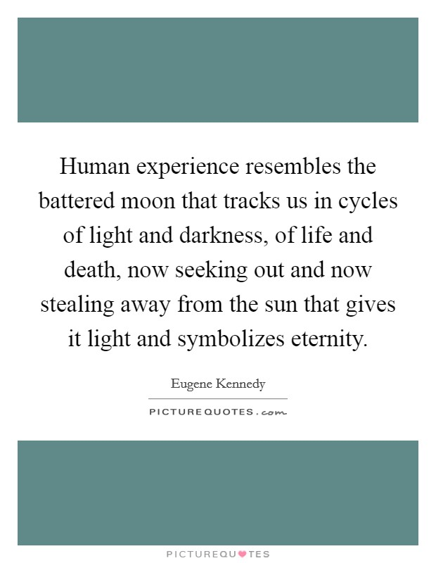 Human experience resembles the battered moon that tracks us in cycles of light and darkness, of life and death, now seeking out and now stealing away from the sun that gives it light and symbolizes eternity Picture Quote #1