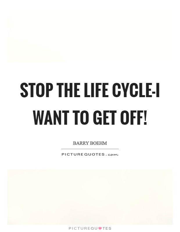Stop the life cycle-I want to get off! Picture Quote #1