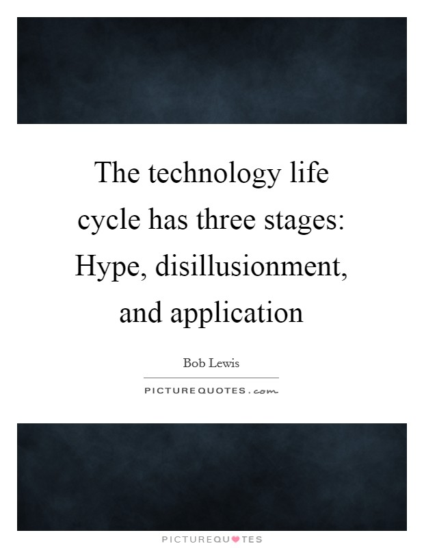 The technology life cycle has three stages: Hype, disillusionment, and application Picture Quote #1