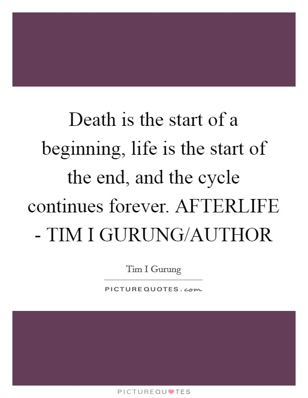 Death is the start of a beginning, life is the start of the end, and the cycle continues forever. AFTERLIFE - TIM I GURUNG/AUTHOR Picture Quote #1