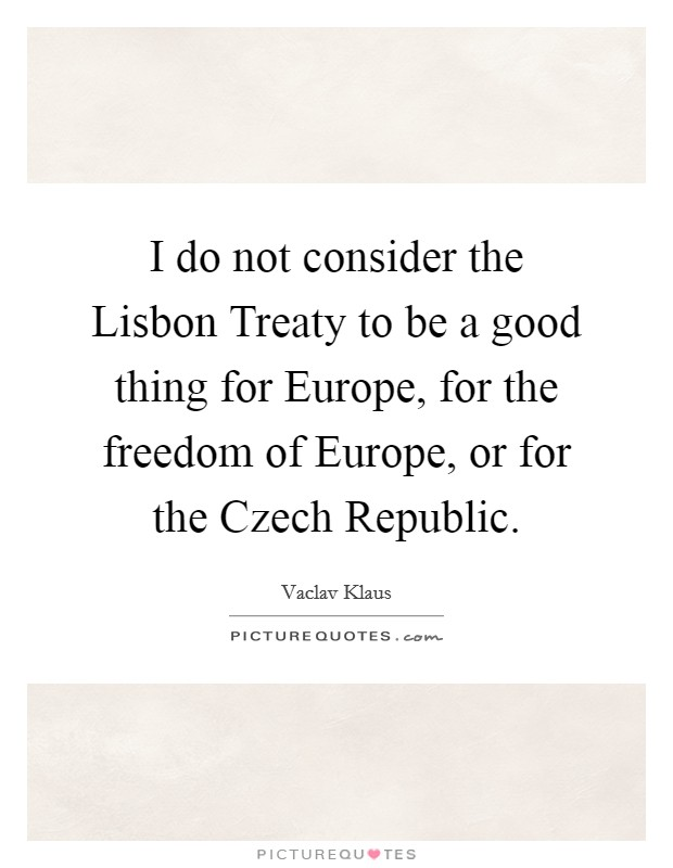 I do not consider the Lisbon Treaty to be a good thing for Europe, for the freedom of Europe, or for the Czech Republic Picture Quote #1