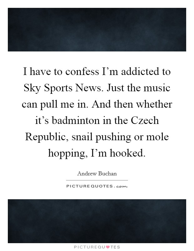 I have to confess I'm addicted to Sky Sports News. Just the music can pull me in. And then whether it's badminton in the Czech Republic, snail pushing or mole hopping, I'm hooked Picture Quote #1