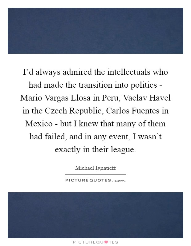 I'd always admired the intellectuals who had made the transition into politics - Mario Vargas Llosa in Peru, Vaclav Havel in the Czech Republic, Carlos Fuentes in Mexico - but I knew that many of them had failed, and in any event, I wasn't exactly in their league Picture Quote #1