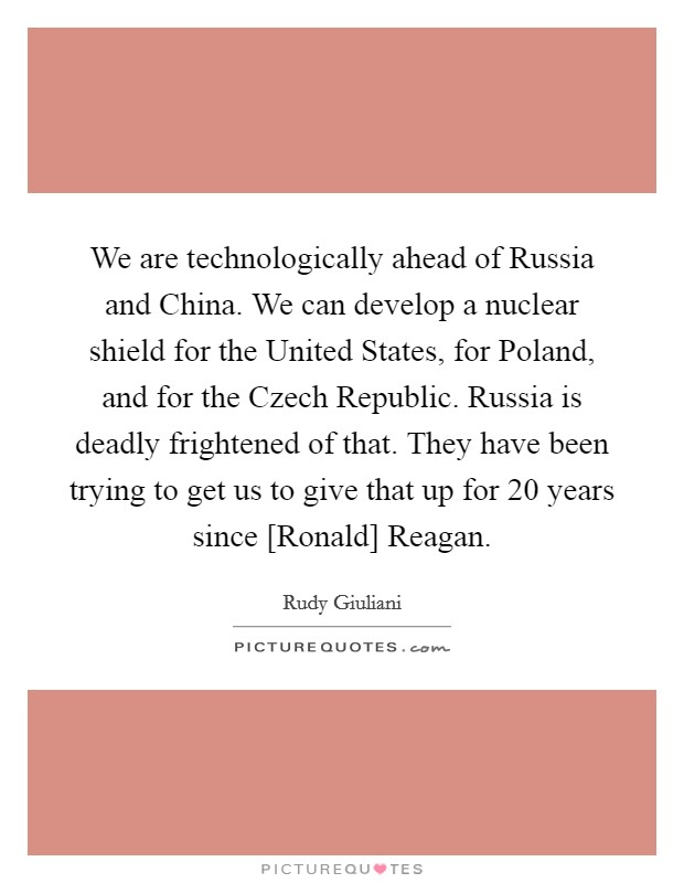 We are technologically ahead of Russia and China. We can develop a nuclear shield for the United States, for Poland, and for the Czech Republic. Russia is deadly frightened of that. They have been trying to get us to give that up for 20 years since [Ronald] Reagan Picture Quote #1