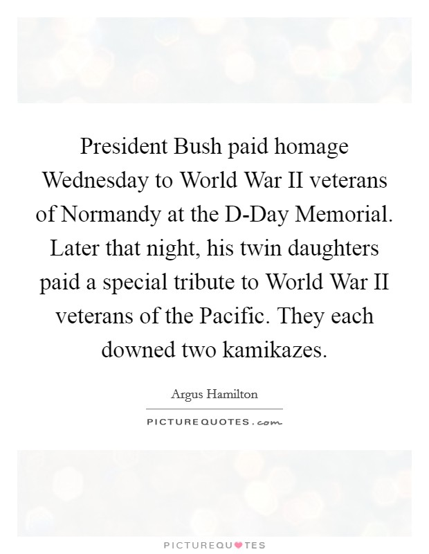 President Bush paid homage Wednesday to World War II veterans of Normandy at the D-Day Memorial. Later that night, his twin daughters paid a special tribute to World War II veterans of the Pacific. They each downed two kamikazes Picture Quote #1