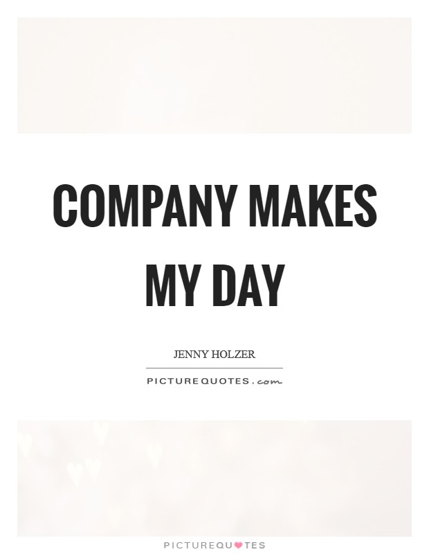 Company makes my day Picture Quote #1