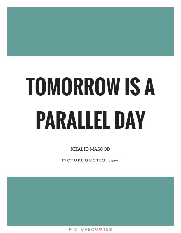 Tomorrow is a parallel day Picture Quote #1