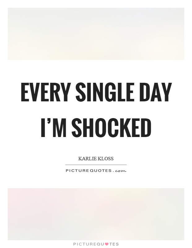 Every single day I'm shocked Picture Quote #1