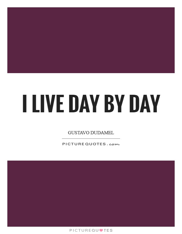 I live day by day Picture Quote #1