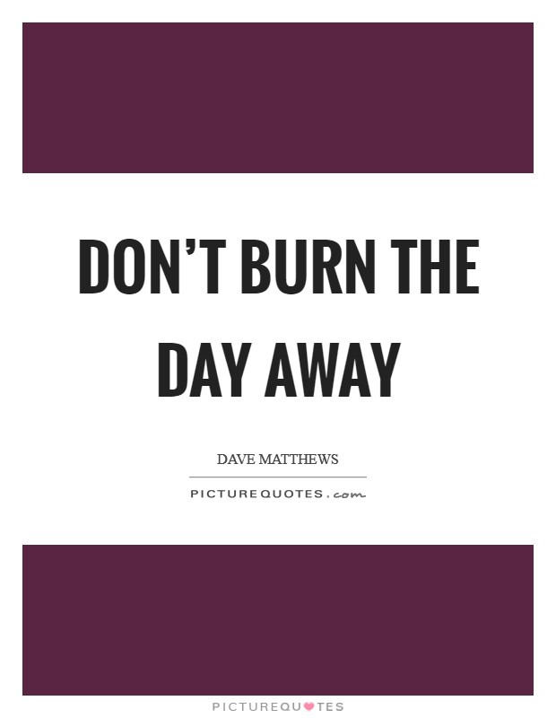 Don't burn the day away Picture Quote #1
