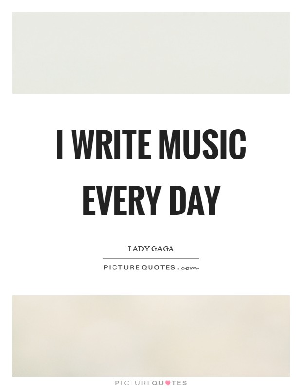 I write music every day Picture Quote #1