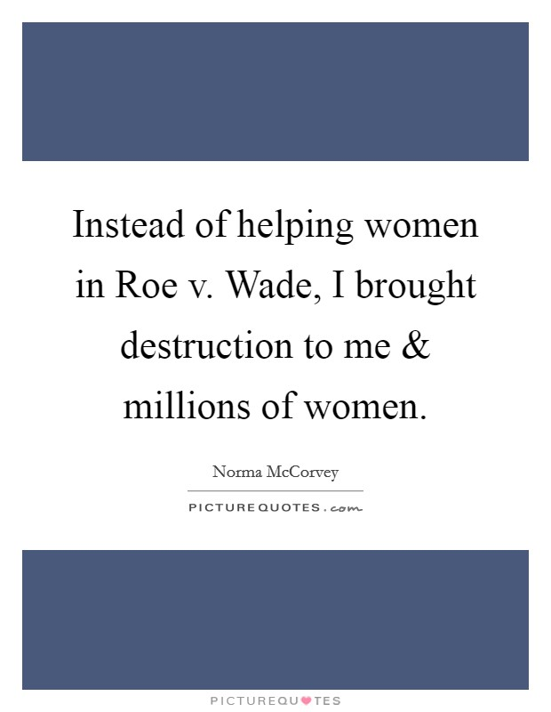 Instead of helping women in Roe v. Wade, I brought destruction to me and millions of women Picture Quote #1