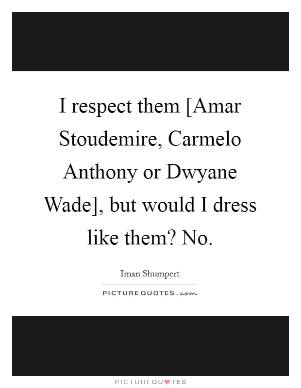 I respect them [Amar Stoudemire, Carmelo Anthony or Dwyane Wade], but would I dress like them? No Picture Quote #1