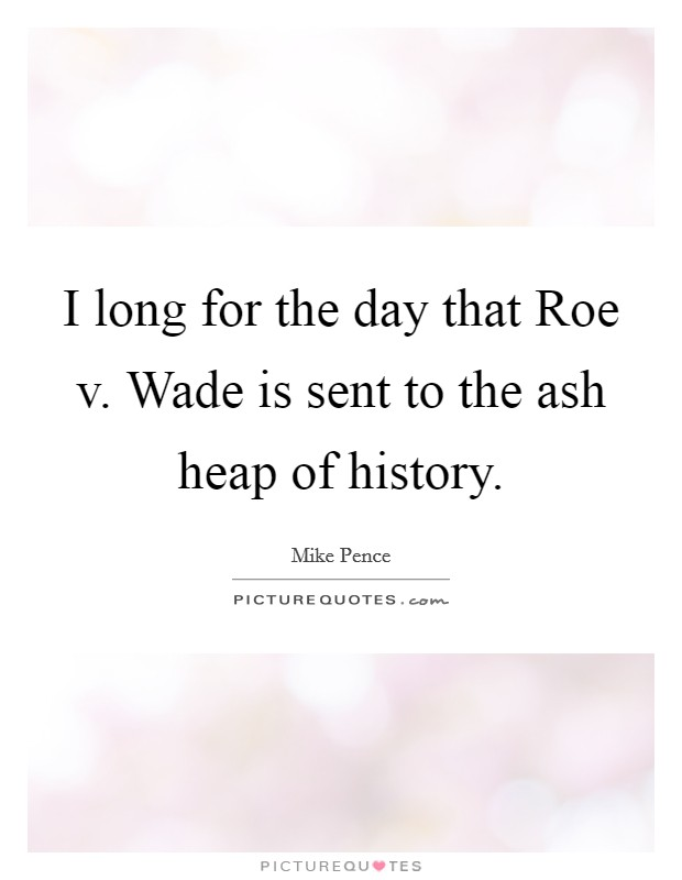 I long for the day that Roe v. Wade is sent to the ash heap of history Picture Quote #1