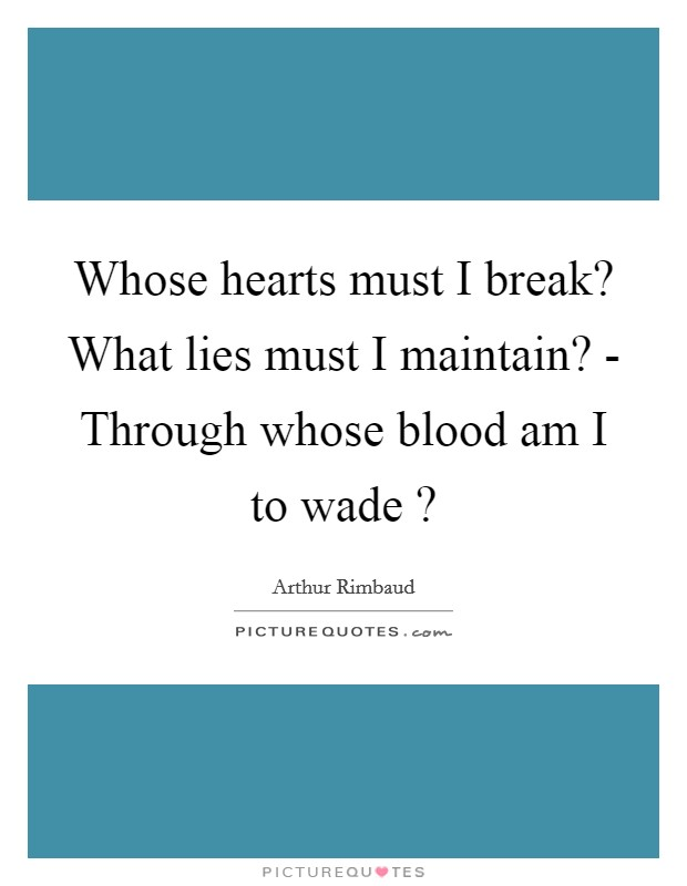 Whose hearts must I break? What lies must I maintain? - Through whose blood am I to wade ? Picture Quote #1