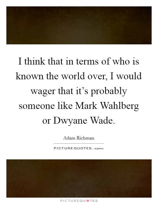 I think that in terms of who is known the world over, I would wager that it's probably someone like Mark Wahlberg or Dwyane Wade Picture Quote #1