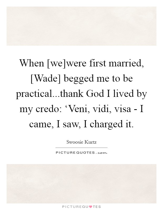 When [we]were first married, [Wade] begged me to be practical...thank God I lived by my credo: 'Veni, vidi, visa - I came, I saw, I charged it Picture Quote #1