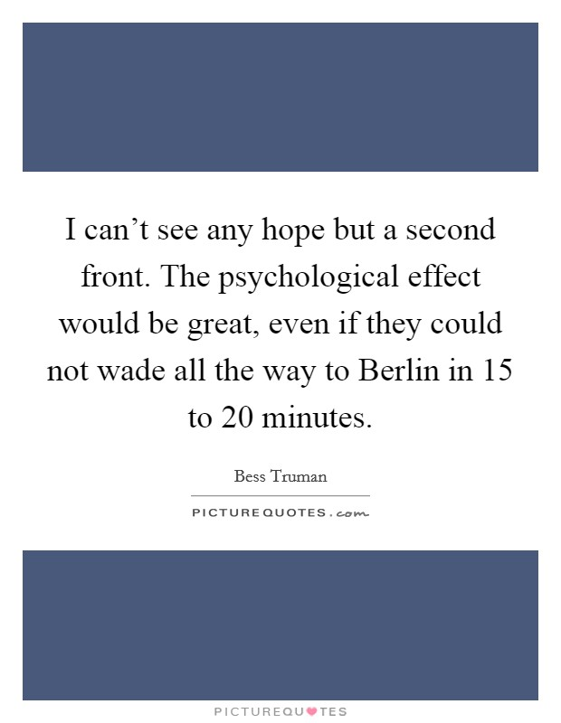 I can't see any hope but a second front. The psychological effect would be great, even if they could not wade all the way to Berlin in 15 to 20 minutes Picture Quote #1