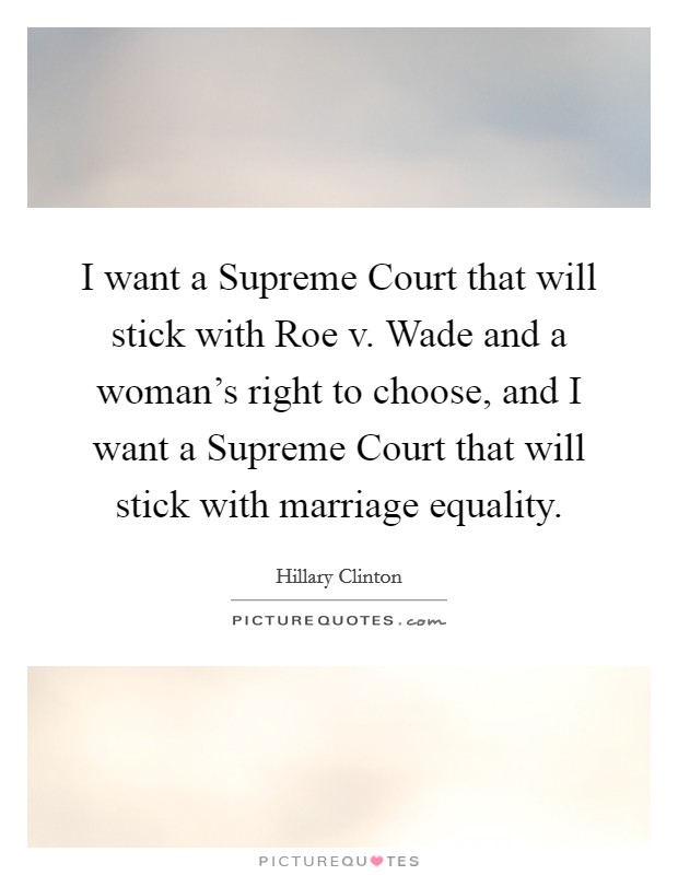 I want a Supreme Court that will stick with Roe v. Wade and a woman's right to choose, and I want a Supreme Court that will stick with marriage equality Picture Quote #1