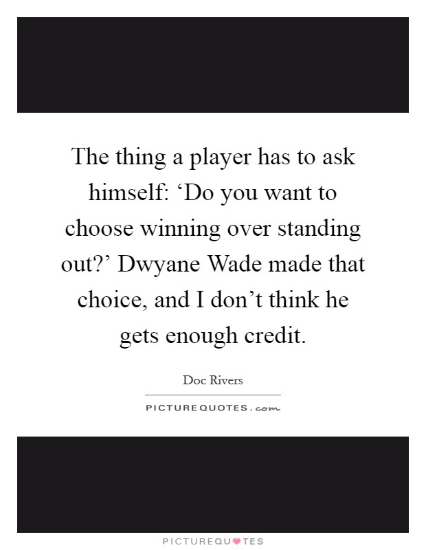 The thing a player has to ask himself: 'Do you want to choose winning over standing out?' Dwyane Wade made that choice, and I don't think he gets enough credit Picture Quote #1